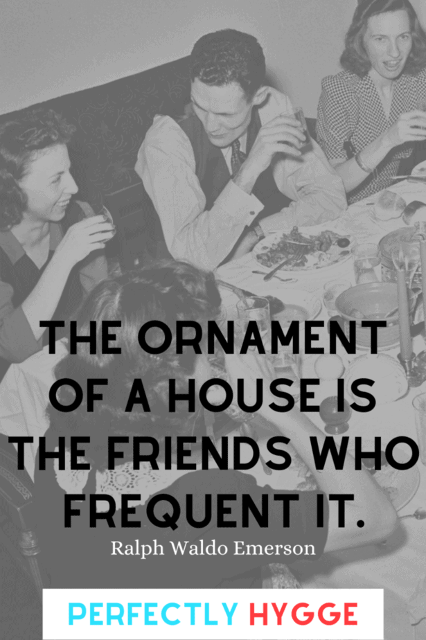 The ornament of a house is the friends who frequent it. Ralph Waldo Emerson  Behind this quote is a group of friends sitting around a table, their bellies full and their plates filled with food. They are deeply immersed in conversation.